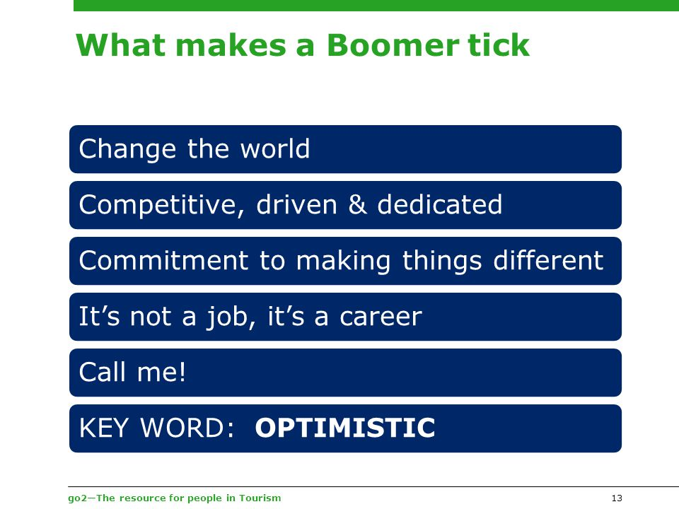go2—The resource for people in Tourism What makes a Boomer tick Change the worldCompetitive, driven & dedicatedCommitment to making things differentIt's not a job, it's a careerCall me!KEY WORD: OPTIMISTIC 13