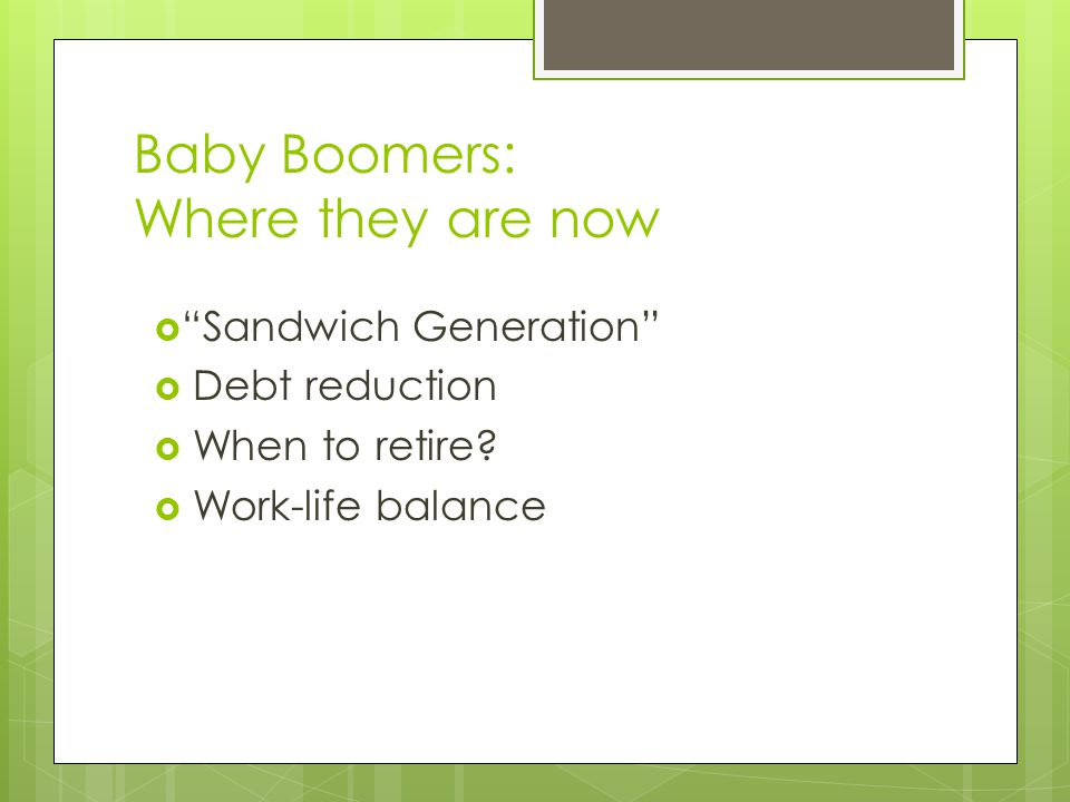 Baby Boomers: Where they are now  Sandwich Generation  Debt reduction  When to retire.