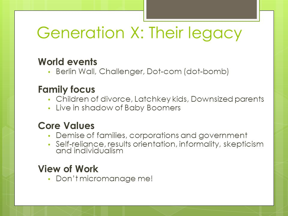 Generation X: Their legacy World events Berlin Wall, Challenger, Dot-com (dot-bomb) Family focus Children of divorce, Latchkey kids, Downsized parents Live in shadow of Baby Boomers Core Values Demise of families, corporations and government Self-reliance, results orientation, informality, skepticism and individualism View of Work Don't micromanage me!