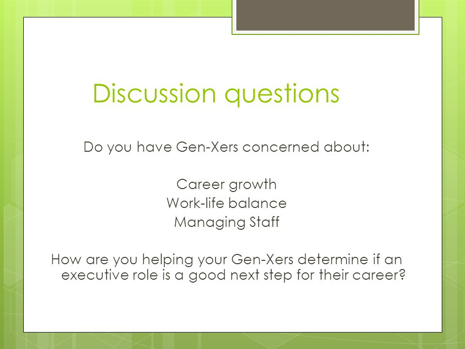 Discussion questions Do you have Gen-Xers concerned about: Career growth Work-life balance Managing Staff How are you helping your Gen-Xers determine if an executive role is a good next step for their career