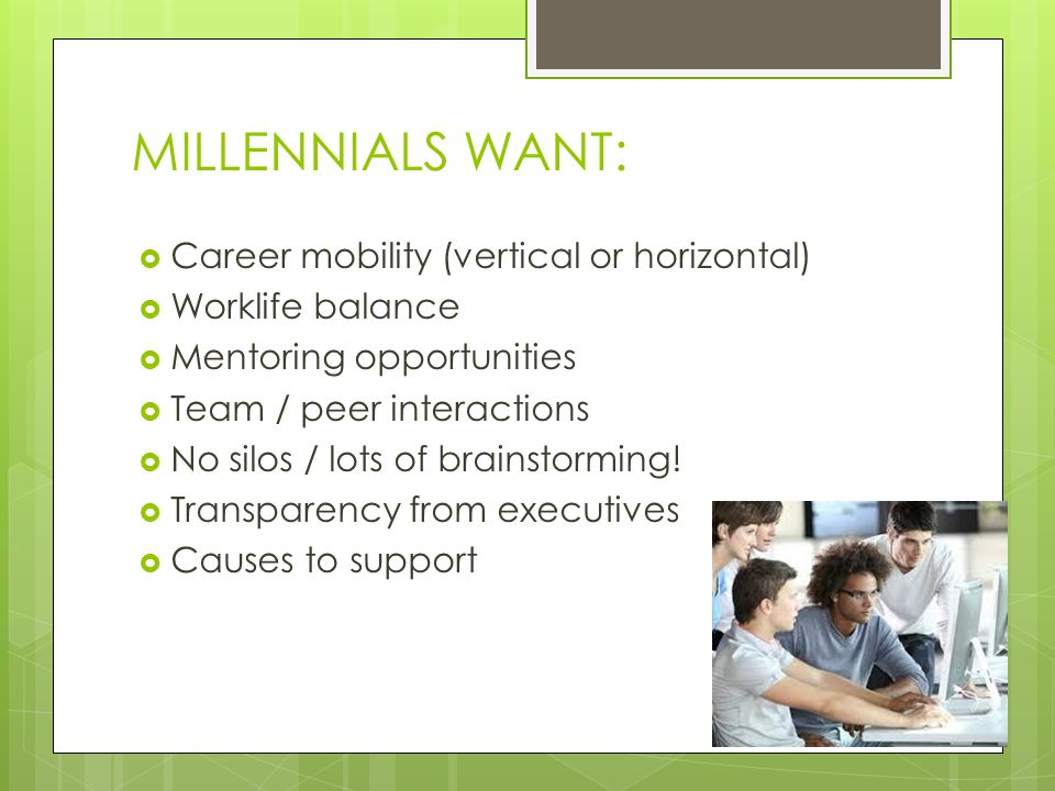 MILLENNIALS WANT:  Career mobility (vertical or horizontal)  Worklife balance  Mentoring opportunities  Team / peer interactions  No silos / lots of brainstorming.