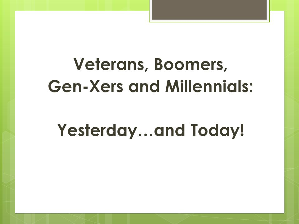 Veterans, Boomers, Gen-Xers and Millennials: Yesterday…and Today!