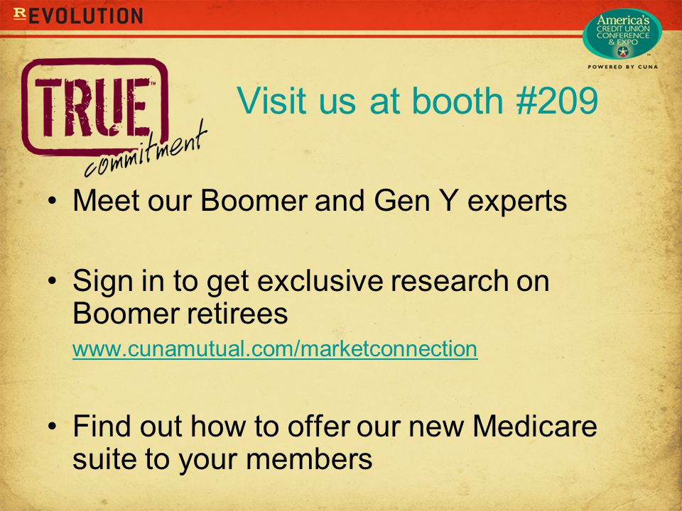 Visit us at booth #209 Meet our Boomer and Gen Y experts Sign in to get exclusive research on Boomer retirees www.cunamutual.com/marketconnection www.cunamutual.com/marketconnection Find out how to offer our new Medicare suite to your members