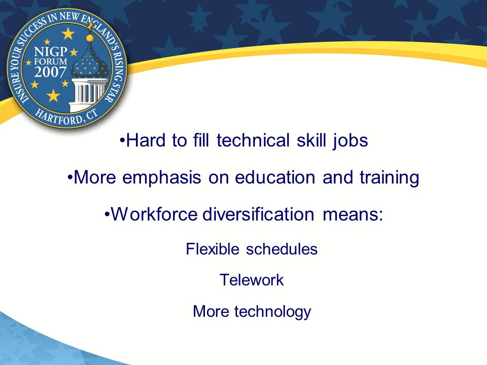 Hard to fill technical skill jobs More emphasis on education and training Workforce diversification means:  Flexible schedules  Telework  More technology