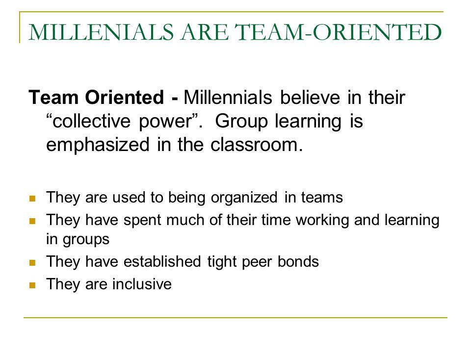 MILLENIALS ARE TEAM-ORIENTED Team Oriented - Millennials believe in their collective power .