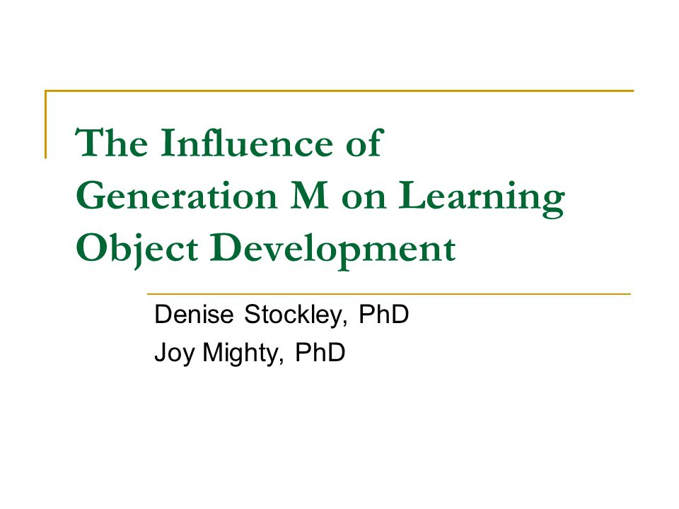 The Influence of Generation M on Learning Object Development Denise Stockley, PhD Joy Mighty, PhD