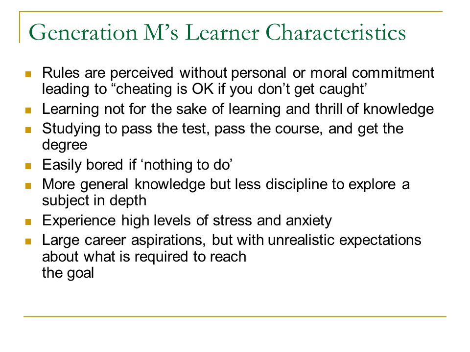 Generation M's Learner Characteristics Rules are perceived without personal or moral commitment leading to cheating is OK if you don't get caught' Learning not for the sake of learning and thrill of knowledge Studying to pass the test, pass the course, and get the degree Easily bored if 'nothing to do' More general knowledge but less discipline to explore a subject in depth Experience high levels of stress and anxiety Large career aspirations, but with unrealistic expectations about what is required to reach the goal