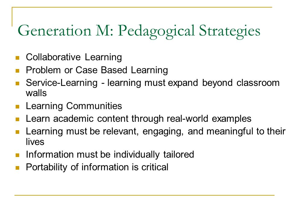 Generation M: Pedagogical Strategies Collaborative Learning Problem or Case Based Learning Service-Learning - learning must expand beyond classroom walls Learning Communities Learn academic content through real-world examples Learning must be relevant, engaging, and meaningful to their lives Information must be individually tailored Portability of information is critical