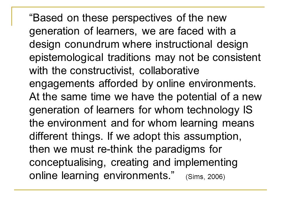 Based on these perspectives of the new generation of learners, we are faced with a design conundrum where instructional design epistemological traditions may not be consistent with the constructivist, collaborative engagements afforded by online environments.
