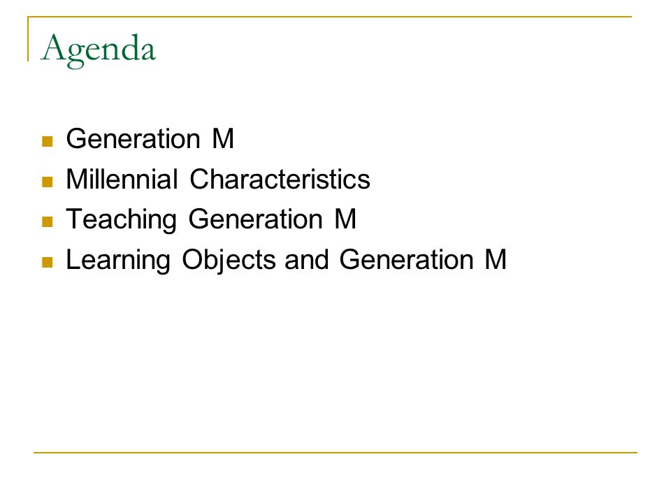 Agenda Generation M Millennial Characteristics Teaching Generation M Learning Objects and Generation M