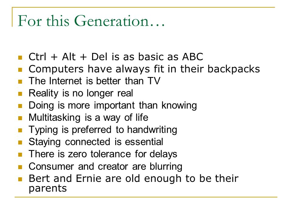 For this Generation… Ctrl + Alt + Del is as basic as ABC Computers have always fit in their backpacks The Internet is better than TV Reality is no longer real Doing is more important than knowing Multitasking is a way of life Typing is preferred to handwriting Staying connected is essential There is zero tolerance for delays Consumer and creator are blurring Bert and Ernie are old enough to be their parents