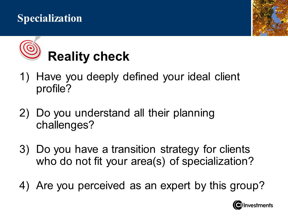 Reality check Specialization 1)Have you deeply defined your ideal client profile.