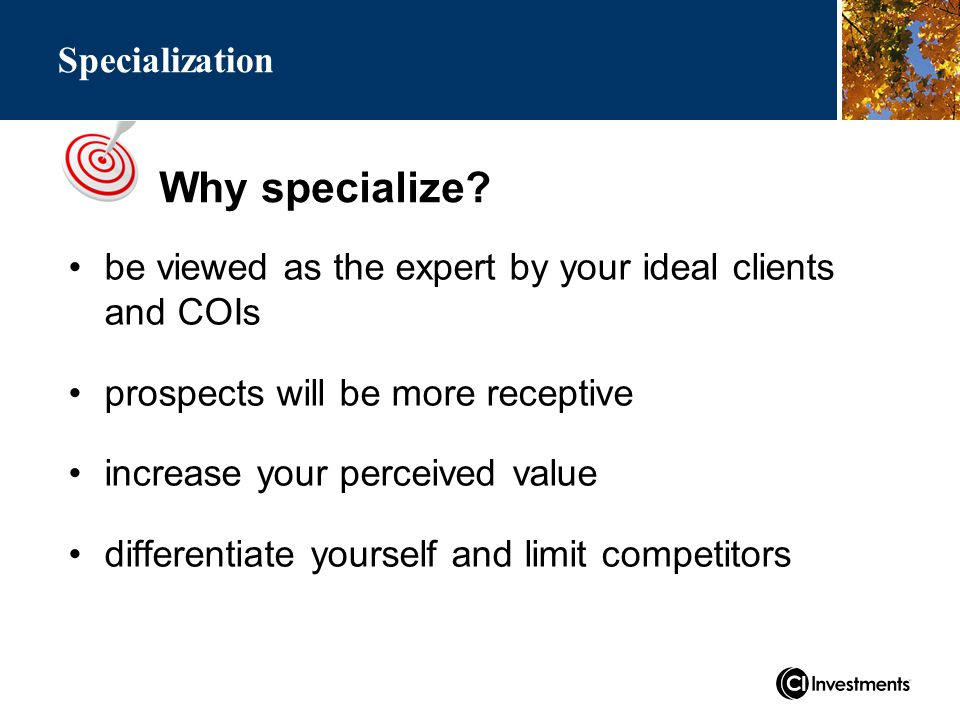 Why specialize? Specialization be viewed as the expert by your ideal clients and COIs prospects will be more receptive increase your perceived value d