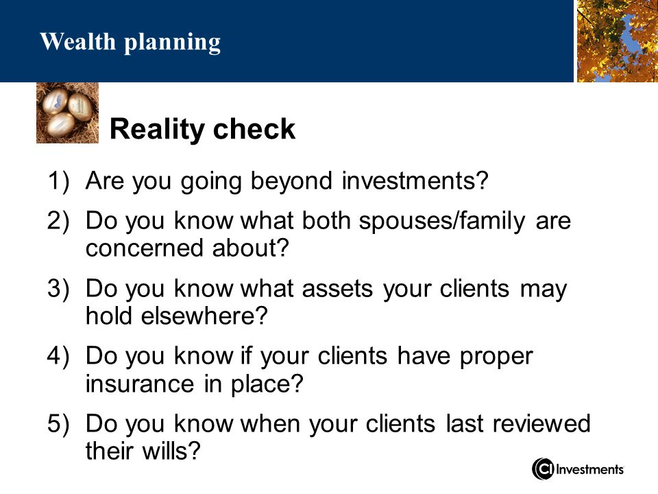 Reality check Wealth planning 1)Are you going beyond investments.