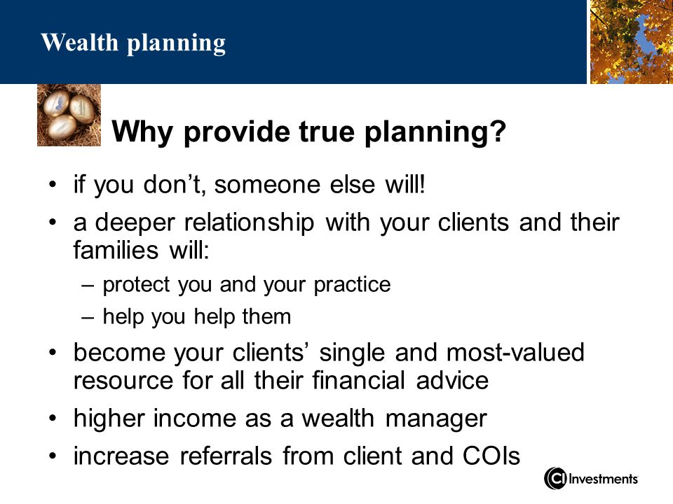 Why provide true planning. Wealth planning if you don't, someone else will.