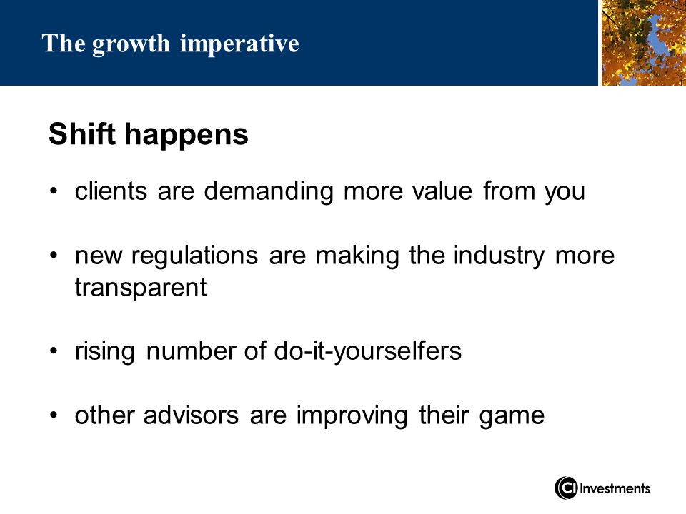 Shift happens clients are demanding more value from you new regulations are making the industry more transparent rising number of do-it-yourselfers other advisors are improving their game The growth imperative