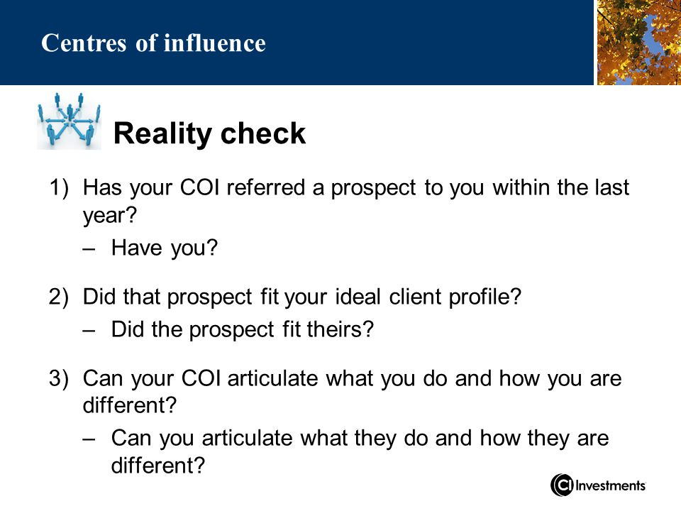 Reality check Centres of influence 1)Has your COI referred a prospect to you within the last year.