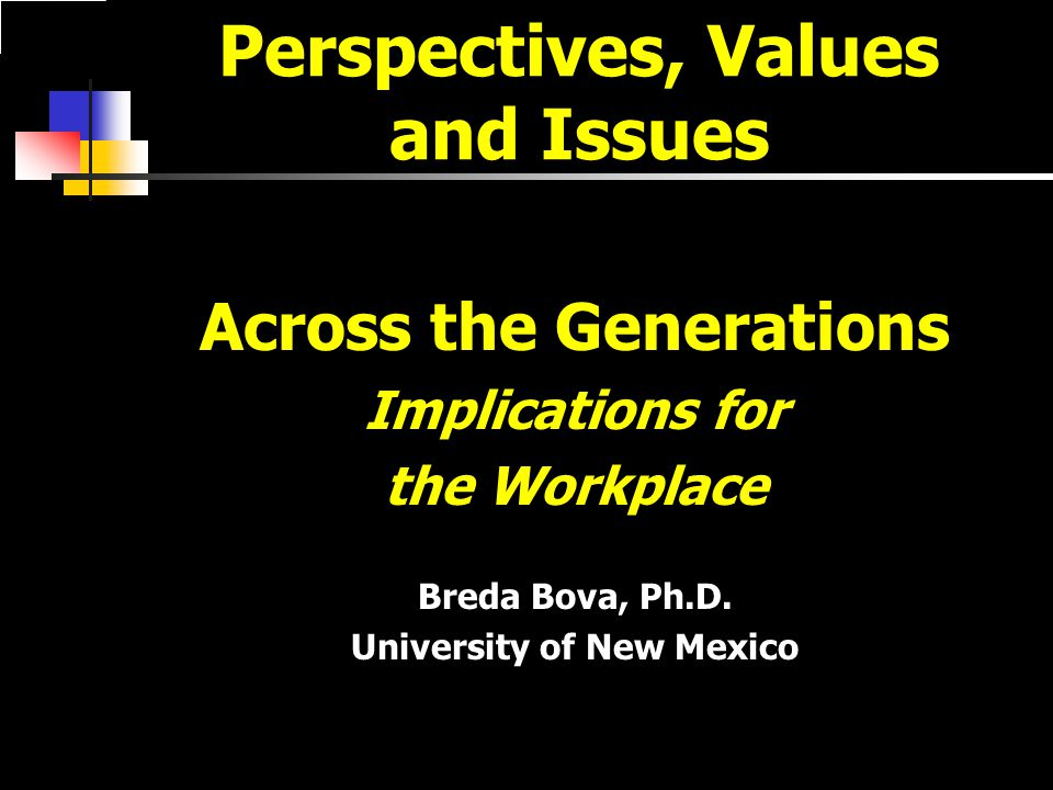 Perspectives, Values and Issues Across the Generations Implications for the Workplace Breda Bova, Ph.D.