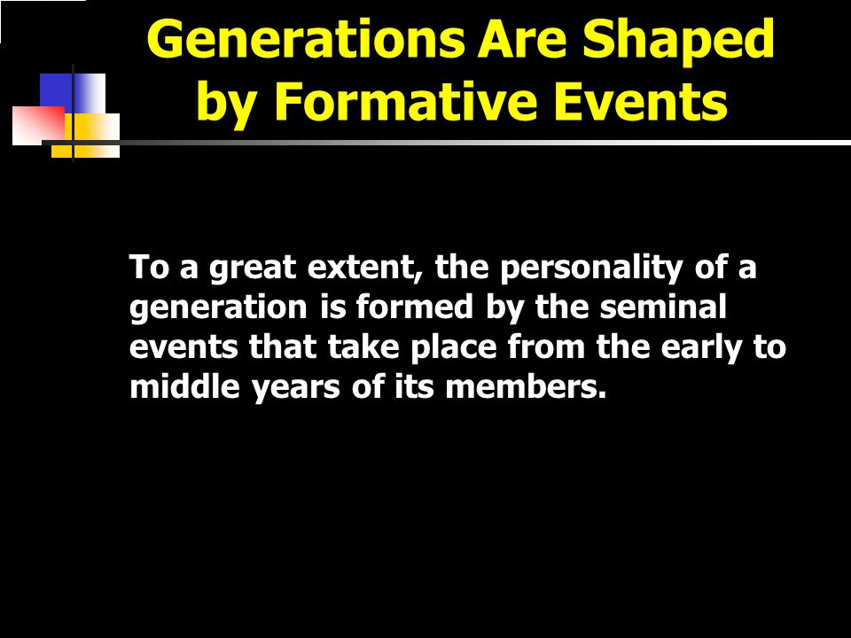 Generations Are Shaped by Formative Events To a great extent, the personality of a generation is formed by the seminal events that take place from the early to middle years of its members.