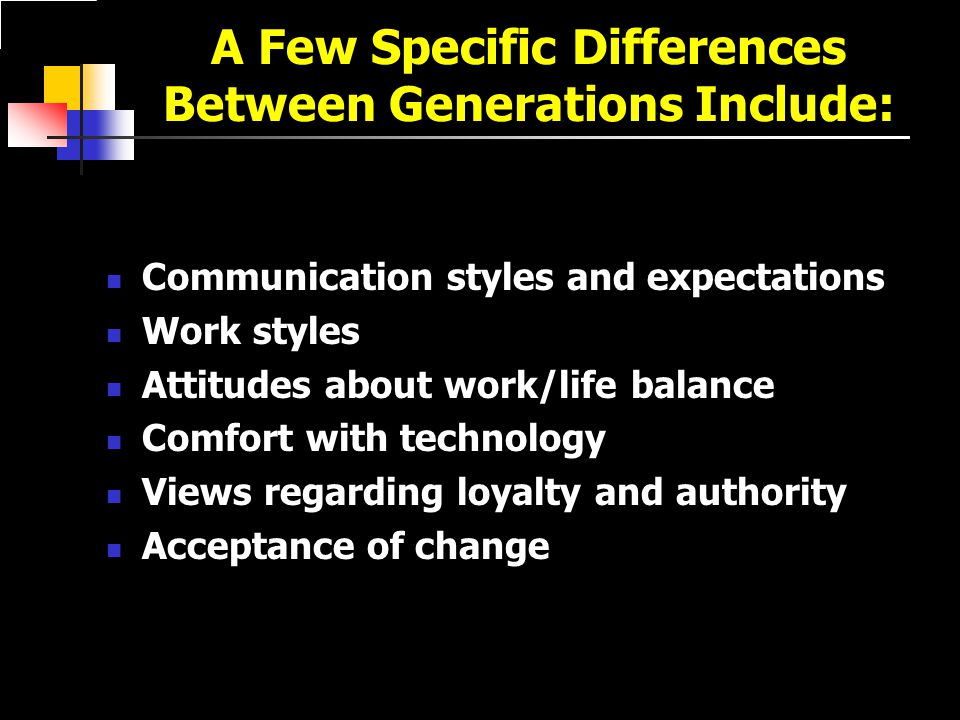 A Few Specific Differences Between Generations Include: Communication styles and expectations Work styles Attitudes about work/life balance Comfort with technology Views regarding loyalty and authority Acceptance of change
