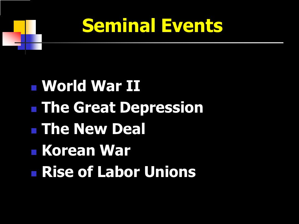 Seminal Events World War II The Great Depression The New Deal Korean War Rise of Labor Unions