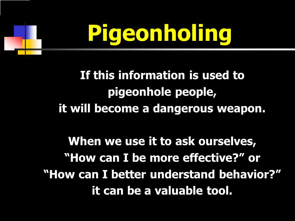 Pigeonholing If this information is used to pigeonhole people, it will become a dangerous weapon.