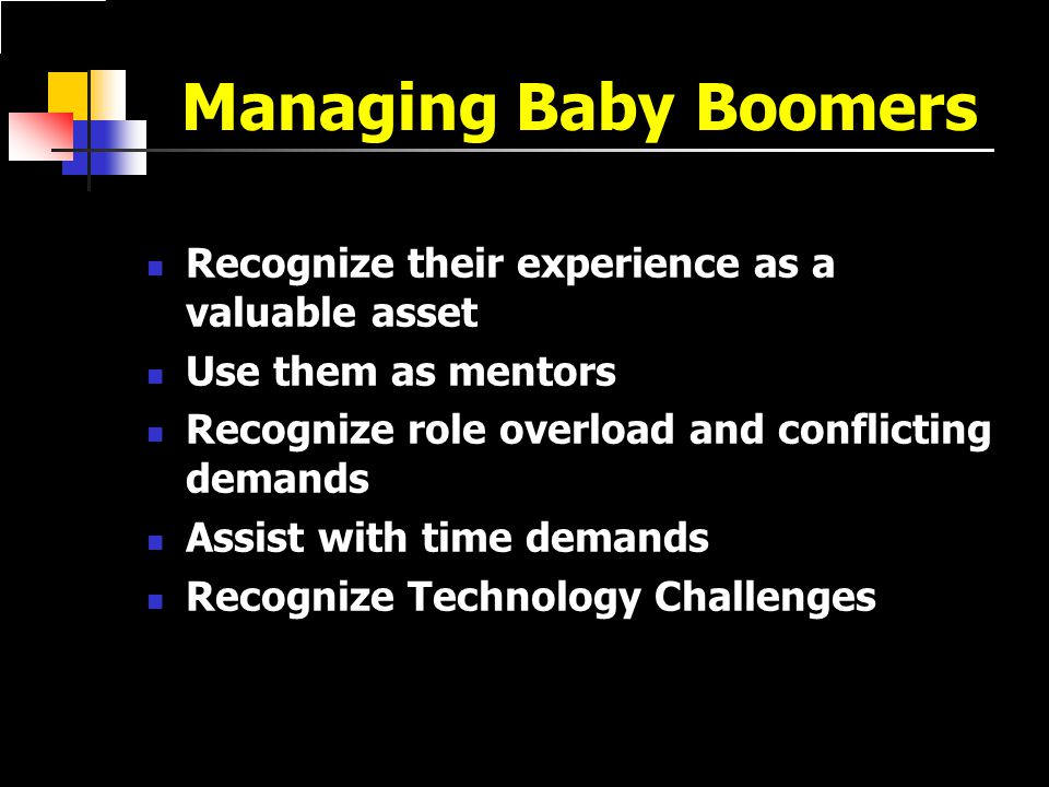 Managing Baby Boomers Recognize their experience as a valuable asset Use them as mentors Recognize role overload and conflicting demands Assist with time demands Recognize Technology Challenges