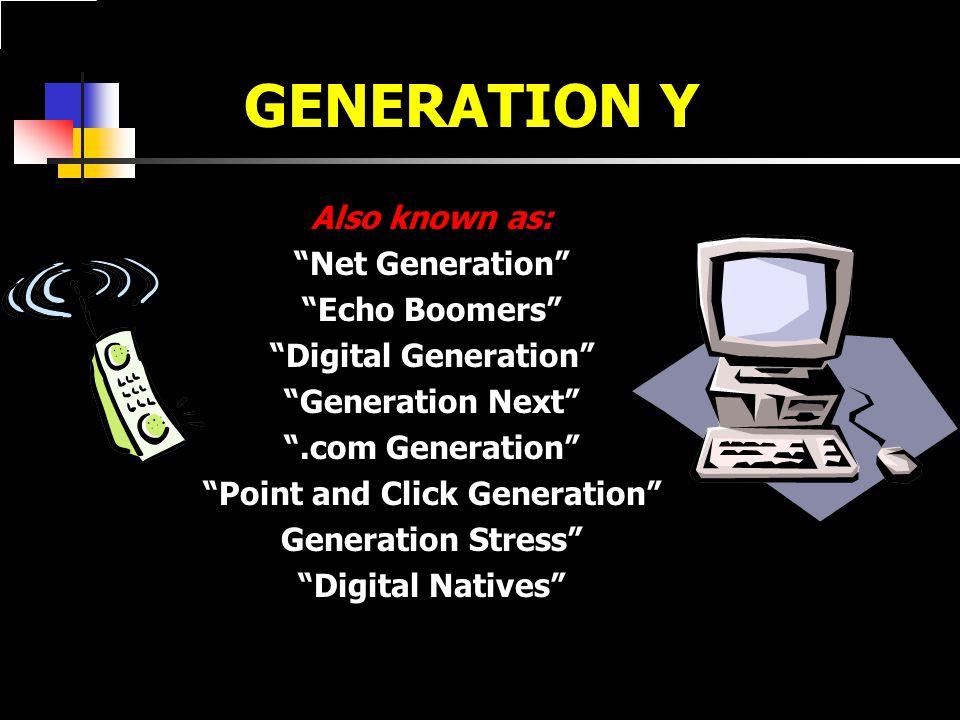 GENERATION Y Also known as: Net Generation Echo Boomers Digital Generation Generation Next .com Generation Point and Click Generation Generation Stress Digital Natives