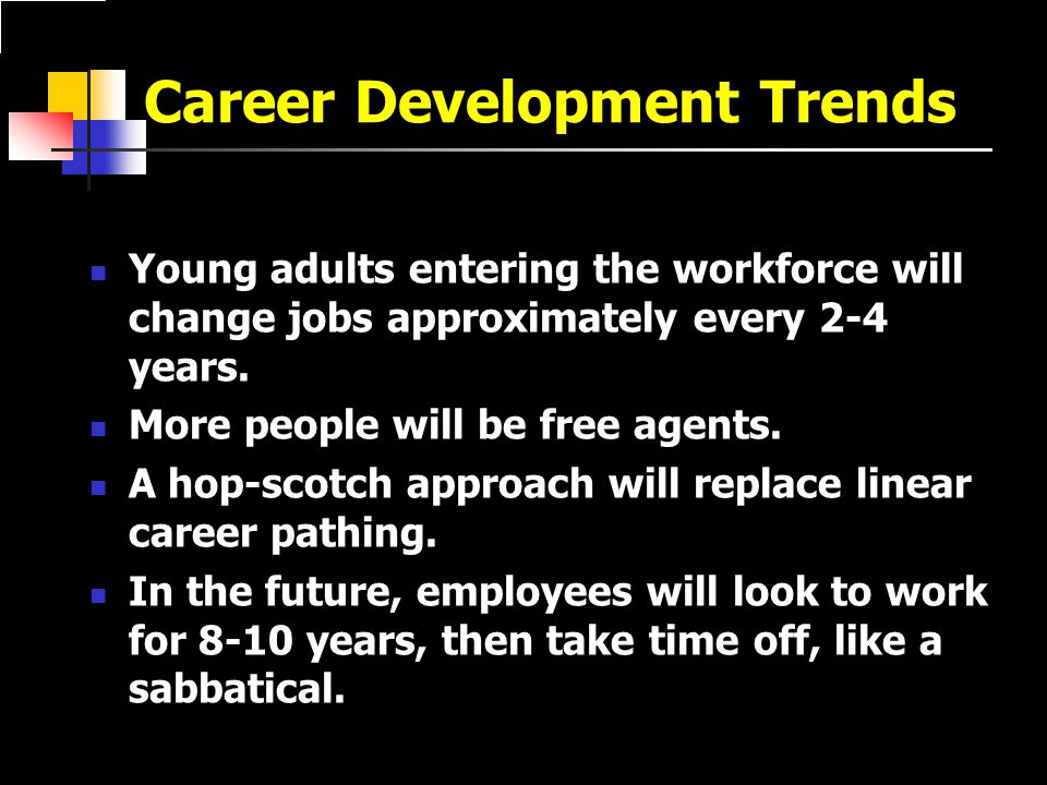 Career Development Trends Young adults entering the workforce will change jobs approximately every 2-4 years.