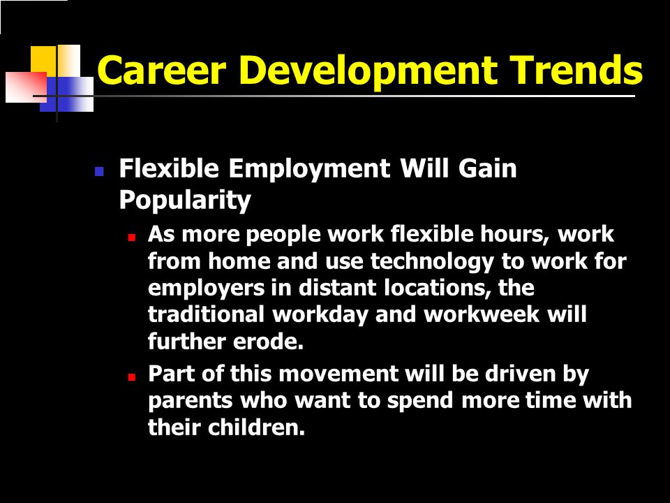 Career Development Trends Flexible Employment Will Gain Popularity As more people work flexible hours, work from home and use technology to work for employers in distant locations, the traditional workday and workweek will further erode.