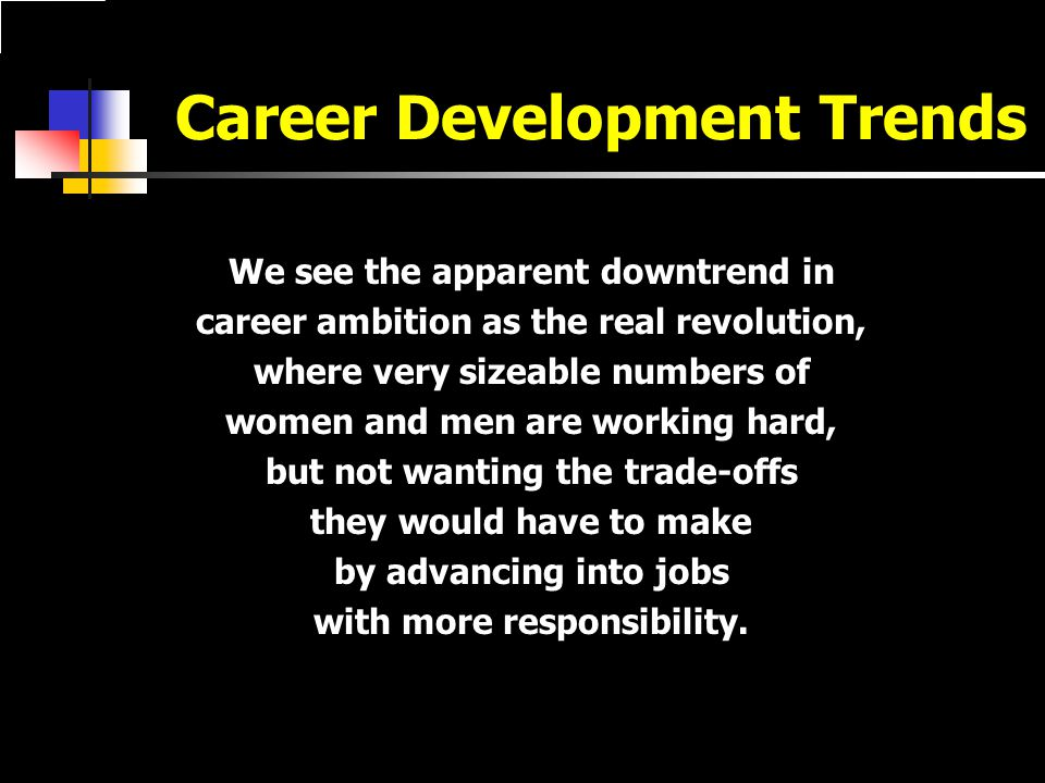 Career Development Trends We see the apparent downtrend in career ambition as the real revolution, where very sizeable numbers of women and men are working hard, but not wanting the trade-offs they would have to make by advancing into jobs with more responsibility.