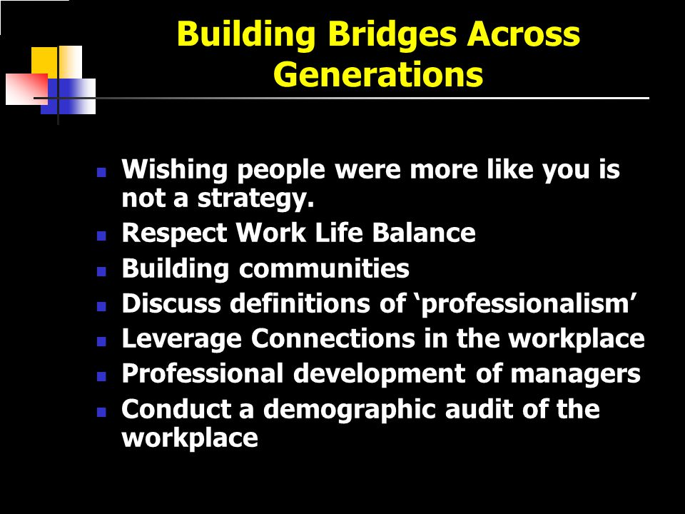 Building Bridges Across Generations Wishing people were more like you is not a strategy.