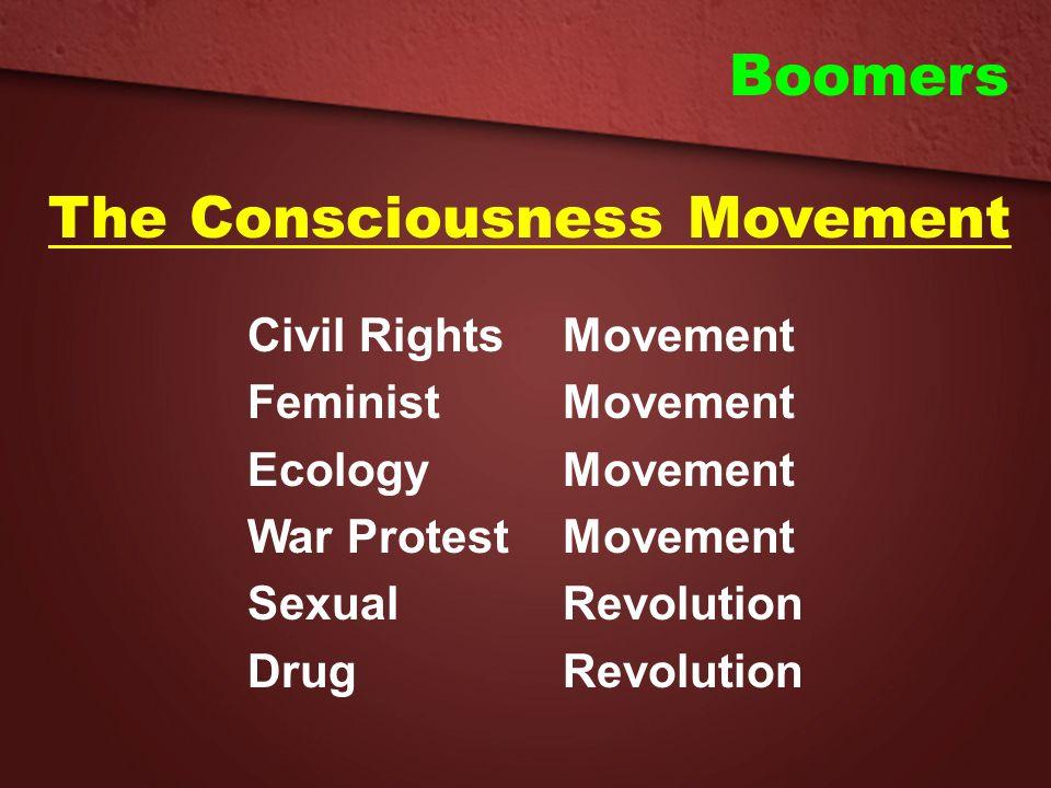 Boomers The Consciousness Movement Civil Rights Movement FeministMovement EcologyMovement War ProtestMovement SexualRevolution DrugRevolution