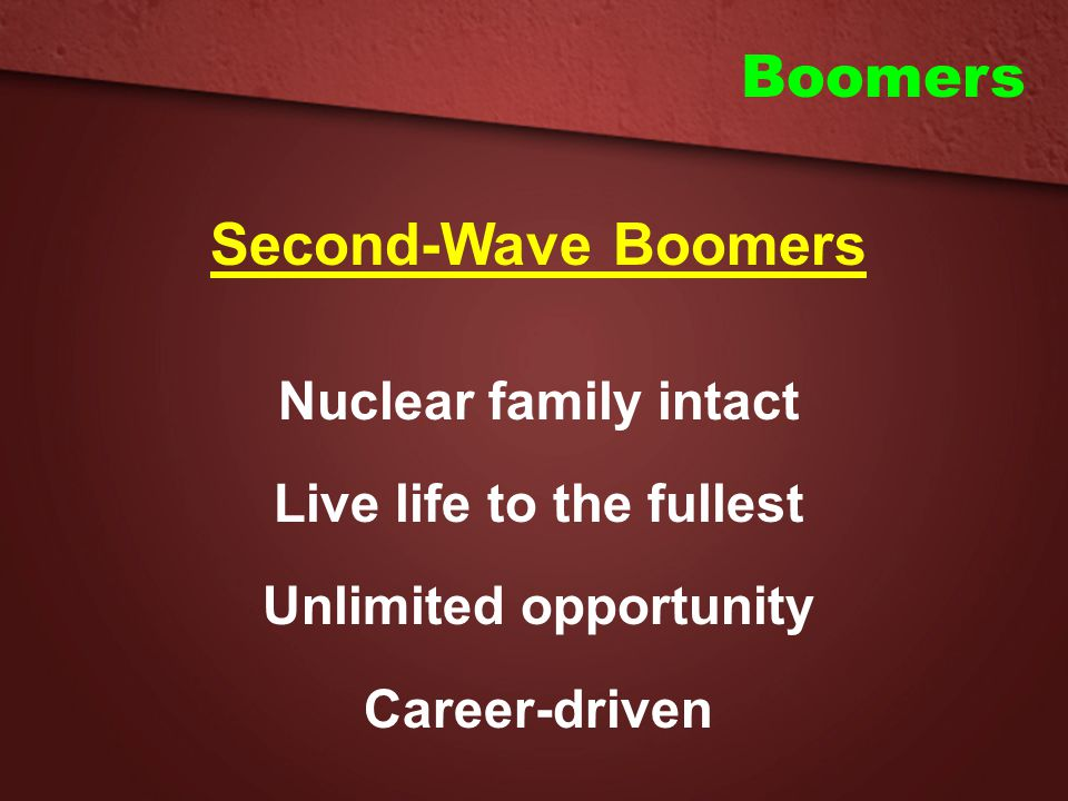 Boomers Second-Wave Boomers Nuclear family intact Live life to the fullest Unlimited opportunity Career-driven