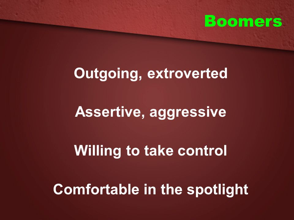 Outgoing, extroverted Assertive, aggressive Willing to take control Comfortable in the spotlight Boomers