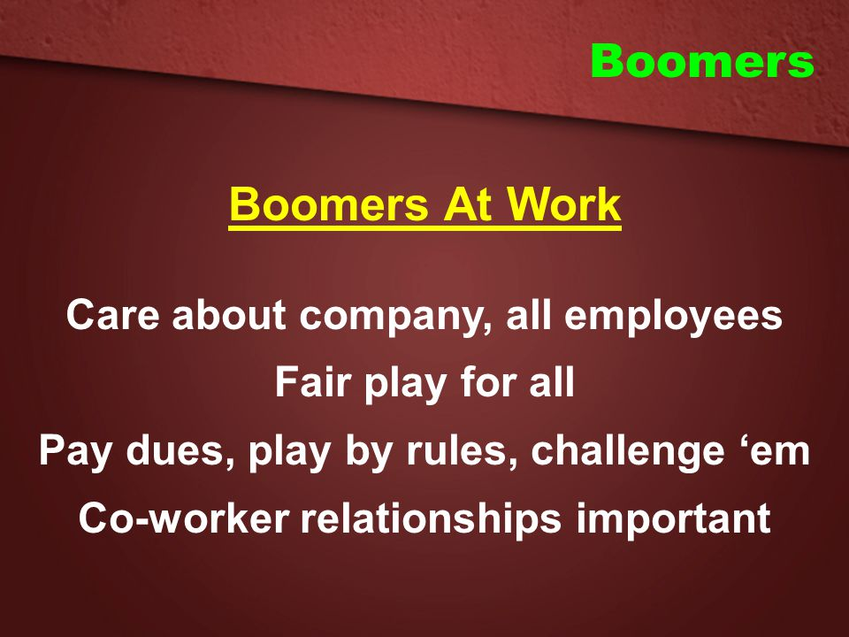 Boomers Boomers At Work Care about company, all employees Fair play for all Pay dues, play by rules, challenge 'em Co-worker relationships important