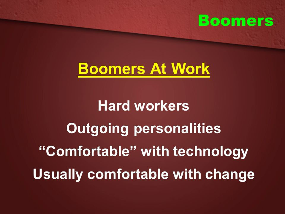 """Boomers Boomers At Work Hard workers Outgoing personalities """"Comfortable"""" with technology Usually comfortable with change"""
