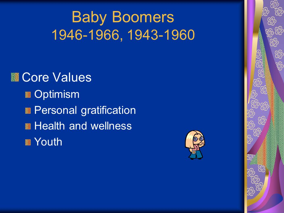 Baby Boomers 1946-1966, 1943-1960 Core Values Optimism Personal gratification Health and wellness Youth