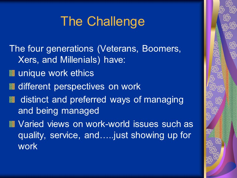The Challenge The four generations (Veterans, Boomers, Xers, and Millenials) have: unique work ethics different perspectives on work distinct and preferred ways of managing and being managed Varied views on work-world issues such as quality, service, and…..just showing up for work