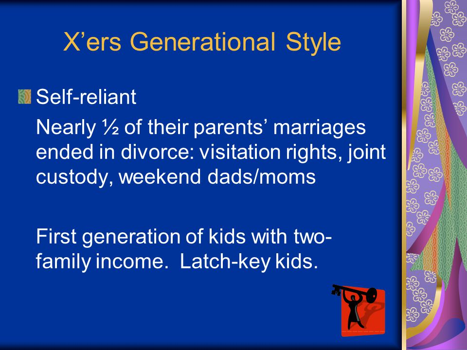 X'ers Generational Style Self-reliant Nearly ½ of their parents' marriages ended in divorce: visitation rights, joint custody, weekend dads/moms First generation of kids with two- family income.