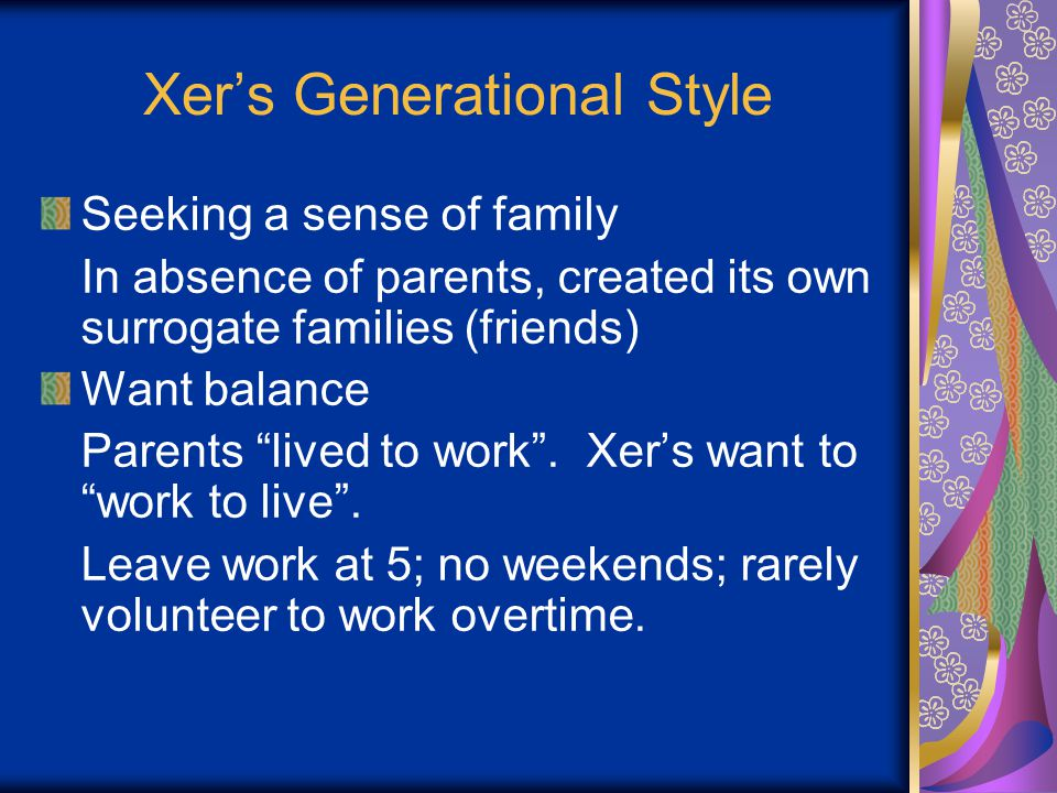 Xer's Generational Style Seeking a sense of family In absence of parents, created its own surrogate families (friends) Want balance Parents lived to work .