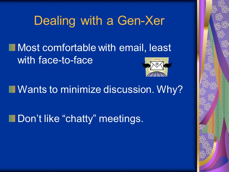 Dealing with a Gen-Xer Most comfortable with email, least with face-to-face Wants to minimize discussion.