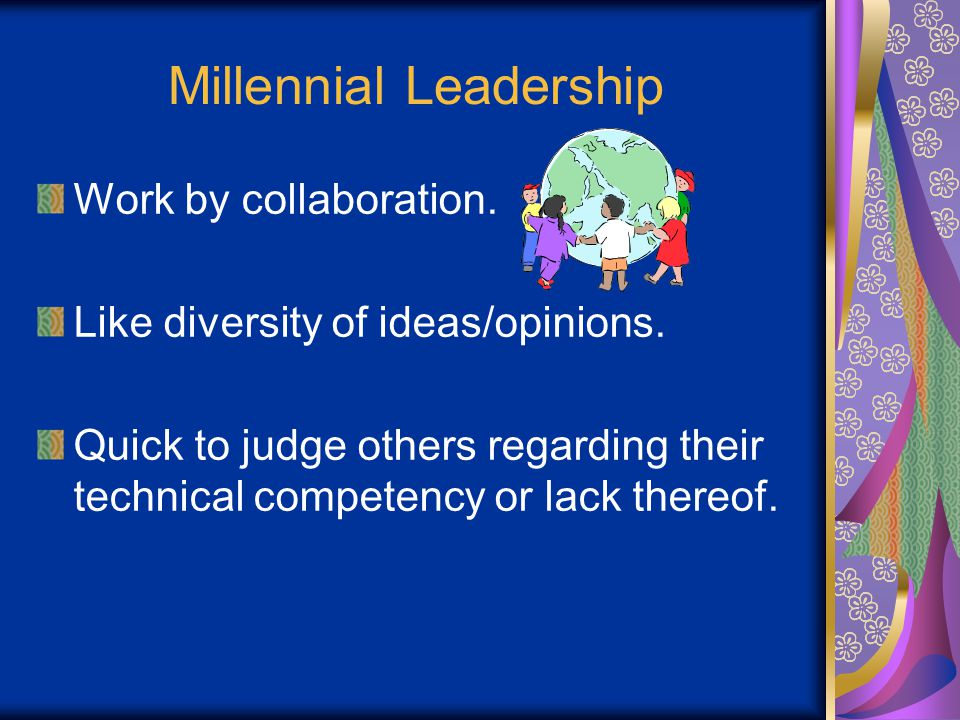 Millennial Leadership Work by collaboration. Like diversity of ideas/opinions.