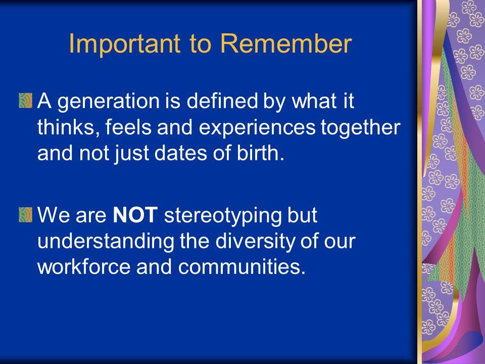 Important to Remember A generation is defined by what it thinks, feels and experiences together and not just dates of birth.