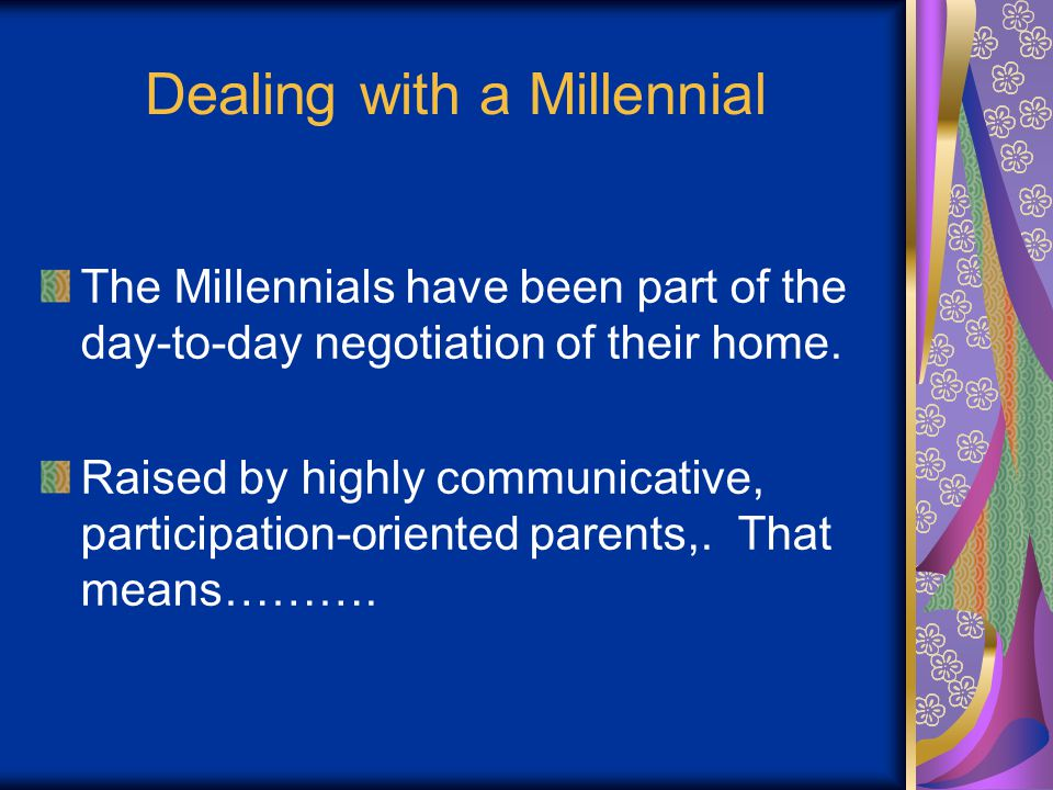 Dealing with a Millennial The Millennials have been part of the day-to-day negotiation of their home.
