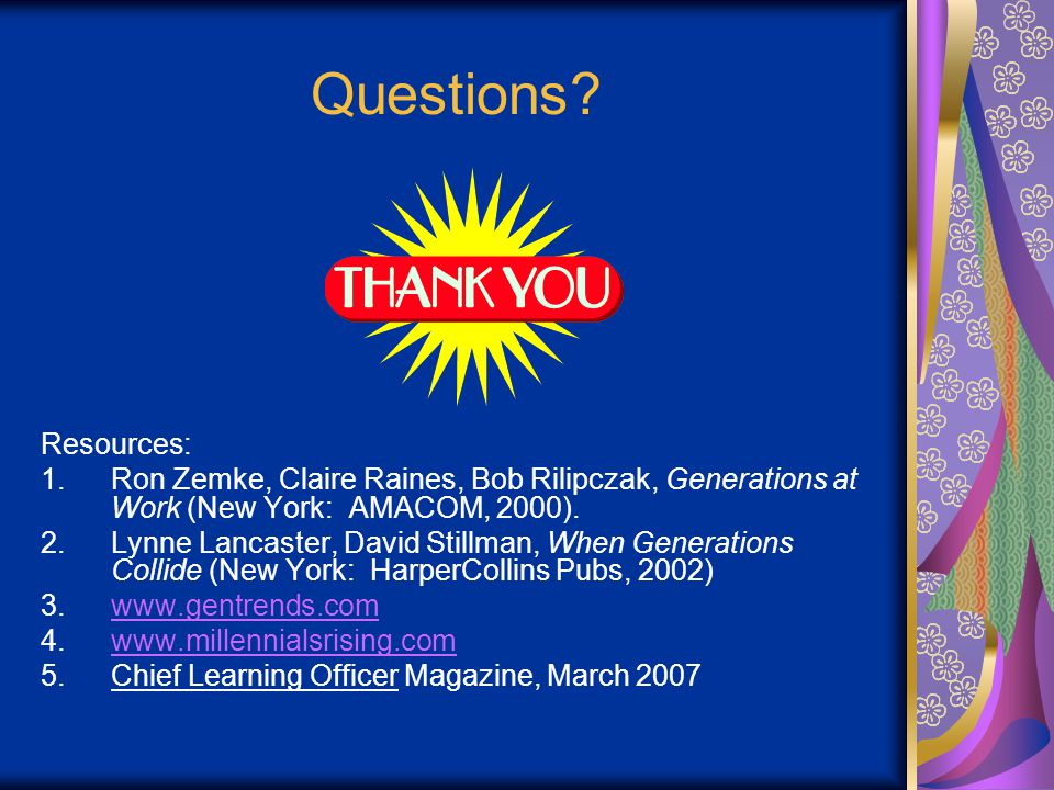Questions? Resources: 1.Ron Zemke, Claire Raines, Bob Rilipczak, Generations at Work (New York: AMACOM, 2000). 2.Lynne Lancaster, David Stillman, When