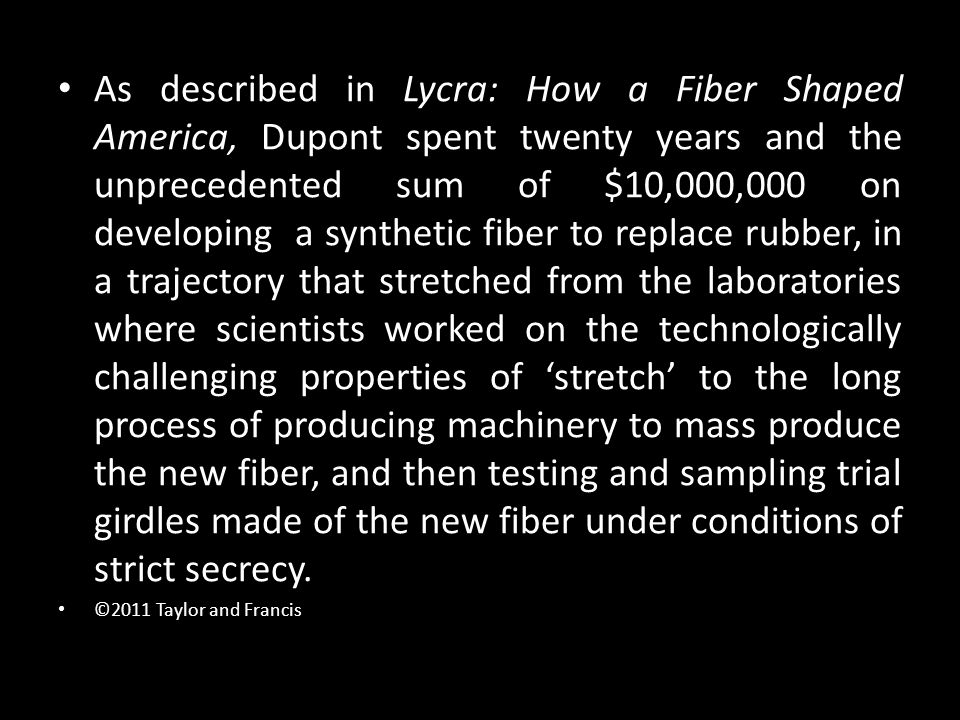 As described in Lycra: How a Fiber Shaped America, Dupont spent twenty years and the unprecedented sum of $10,000,000 on developing a synthetic fiber
