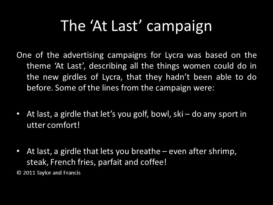 The 'At Last' campaign One of the advertising campaigns for Lycra was based on the theme 'At Last', describing all the things women could do in the ne