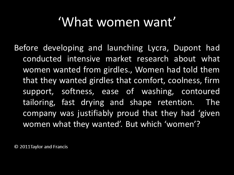 'What women want' Before developing and launching Lycra, Dupont had conducted intensive market research about what women wanted from girdles., Women h