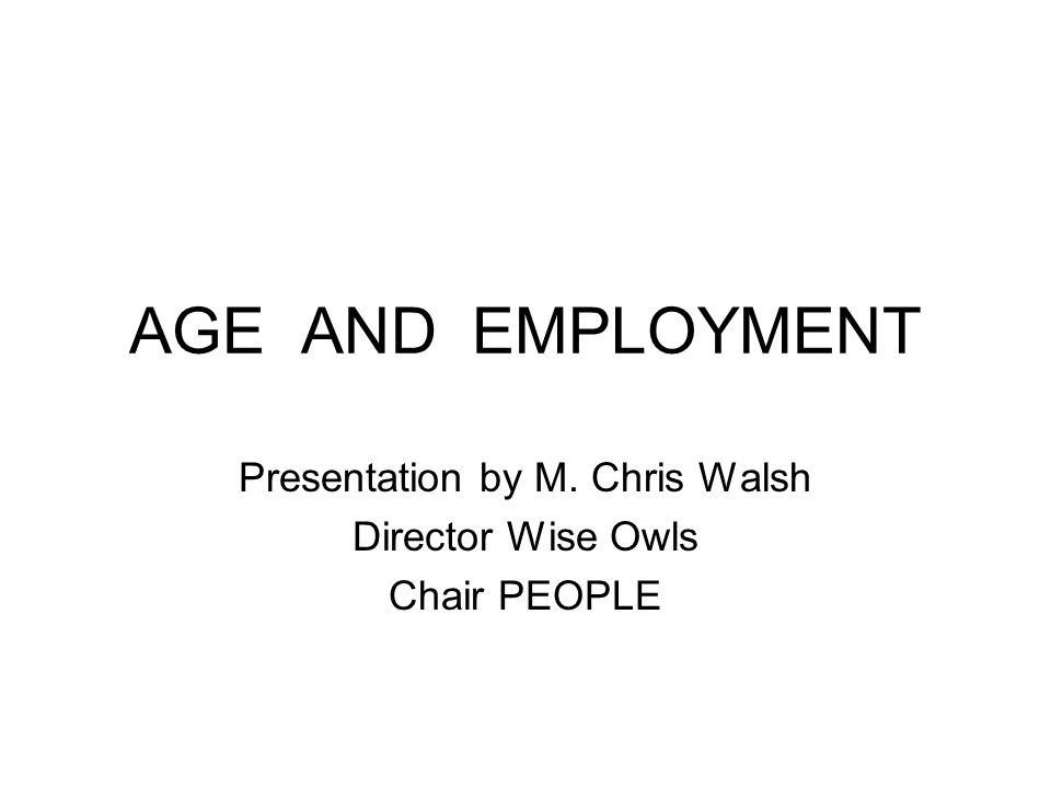 AGE AND EMPLOYMENT Presentation by M. Chris Walsh Director Wise Owls Chair PEOPLE